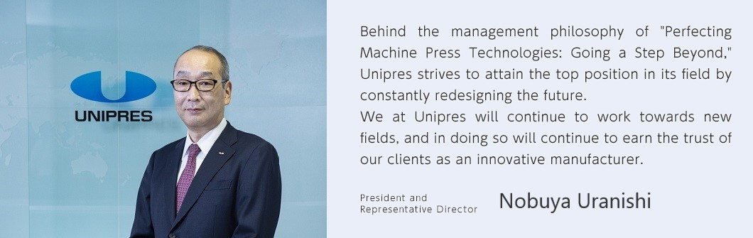 "Behind the management philosophy of ""Perfecting Machine Press Technologies: Going a Step Beyond,"" Unipres strives to attain the top position in its field by constantly redesigning the future. We at Unipres will continue to work towards new fields, and in doing so will continue to earn the trust of our clients as an innovative manufacturer. President Executive President Masanobu Yoshizawa"